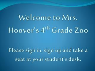 Welcome to Mrs .  Hoover's 4 th  Grade Zoo Please sign in, sign up and take a seat at your student's desk.