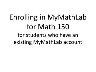 Enrolling in MyMathLab  for Math 150 for students who have an existing MyMathLab account