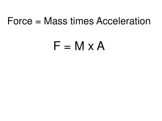 Force = Mass times Acceleration F = M x A