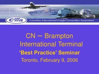 CN  –  Brampton International Terminal 'Best Practice' Seminar Toronto, February 9, 2006