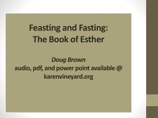Feasting and Fasting: The Book of Esther Doug  Brown audio,  pdf , and power point available @ karenvineyard.org