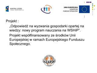 """Projekt : """"Odpowiedź na wyzwania gospodarki opartej na wiedzy: nowy program nauczania na WSHiP""""."""