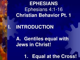EPHESIANS Ephesians 4:1-16 Christian Behavior Pt. 1 I.	INTRODUCTION 	A.	Gentiles equal with 	Jews in Christ! 		1.	Equal