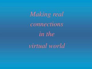 Making real  connections  in the  virtual world