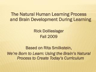 The Natural Human Learning Process  and Brain Development During Learning Rick Dollieslager Fall 2009 Based on Rita  Sm