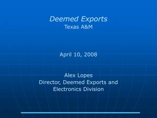 Deemed Exports Texas A&M  April 10, 2008 Alex Lopes Director, Deemed Exports and Electronics Division