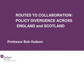 ROUTES TO COLLABORATION:           POLICY DIVERGENCE ACROSS          ENGLAND and SCOTLAND   Professor Bob Hudso