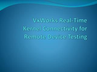 VxWorks  Real-Time  Kernel Connectivity for Remote Device Testing