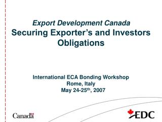 Export Development Canada Securing Exporter's and Investors Obligations International ECA Bonding Workshop Rome, Italy