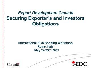 Export Development Canada Securing Exporter's and Investors Obligations International ECA Bonding Workshop Rome, Italy