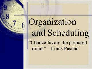 "Organization and Scheduling ""Chance favors the prepared mind.""—Louis Pasteur"
