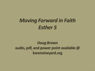 Moving Forward in Faith Esther 5 Doug Brown audio, pdf, and power point available @ karenvineyard.org