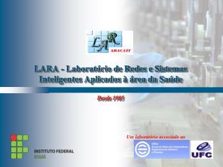 LARA -  Laboratório  de  Redes  e  Sistemas Inteligentes Aplicados  à  área  da  Saúde Desde  1985