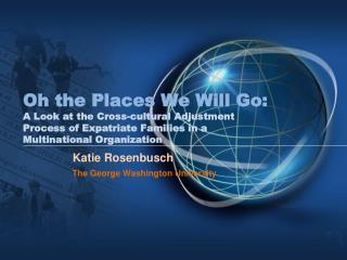 Oh the Places We Will Go: A Look at the Cross-cultural Adjustment Process of Expatriate Families in a Multinational Org