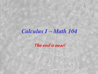 Calculus I � Math 104 The end is near!