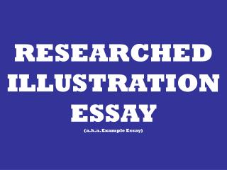 RESEARCHED  ILLUSTRATION ESSAY (a.k.a. Example Essay)