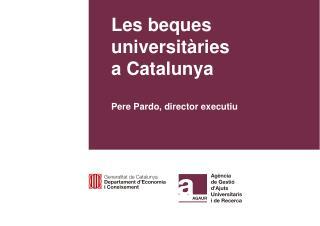 Les beques universitàries  a Catalunya Pere Pardo, director executiu