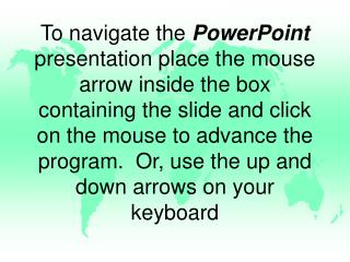 To navigate the PowerPoint presentation place the mouse arrow inside the box containing the slide and click on the mous