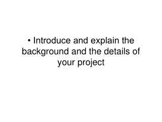 • Introduce and explain the background and the details of your project