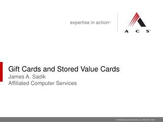 Gift Cards and Stored Value Cards  James A. Sadik Affiliated Computer Services