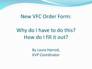 New VFC Order Form: Why do I have to do this? How do I fill it out? By Laura Harrod,  KVP Coordinator