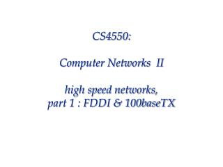 CS4550: Computer Networks  II high speed networks,  part 1 : FDDI & 100baseTX