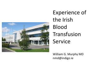Experience  of  the  Irish Blood Transfusion  Service William G. Murphy MD nmd@indigo.ie