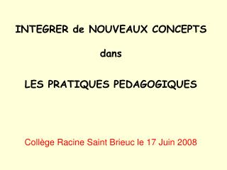INTEGRER de NOUVEAUX CONCEPTS  dans  LES PRATIQUES PEDAGOGIQUES Collège Racine Saint Brieuc le 17 Juin 2008