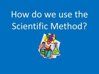 How do we use the  Scientific Method?