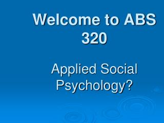 Welcome to ABS 320 Applied Social Psychology?