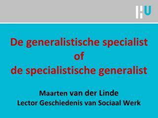 De  generalistische specialist of  de specialistische generalist Maarten van der Linde Lector Geschiedenis van Sociaal
