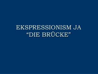 EKSPRESSIONISM JA �DIE BR�CKE�