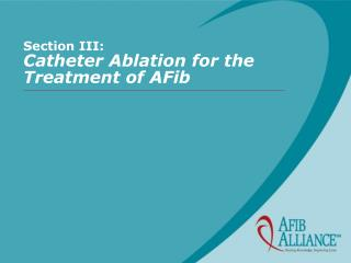 Section III: Catheter Ablation for the Treatment of AFib