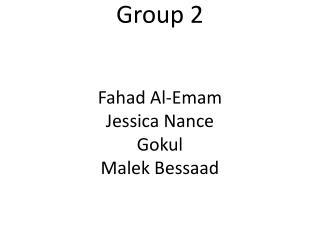 Group 2 Fahad Al-Emam Jessica Nance Gokul  Malek Bessaad