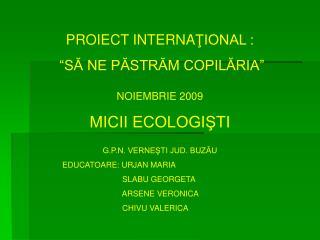 """PROIECT INTERNA ŢIONAL :  """"SĂ NE PĂSTRĂM COPILĂRIA"""" NOIEMBRIE 2009 MICII ECOLOGIŞTI G.P.N. VERNEŞTI JUD. BUZĂU"""