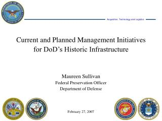 Current and Planned Management Initiatives for DoD's Historic Infrastructure Maureen Sullivan Federal Preservation Offi