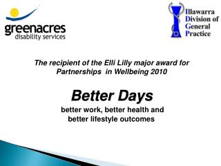 The recipient of the Elli Lilly major award for Partnerships  in Wellbeing 2010 Better Days better work, better health