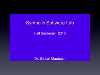 Symbolic Software Lab Fall Semester  2010 Dr. Stefan Maubach