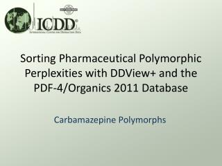 Sorting Pharmaceutical Polymorphic Perplexities with  DDView + and the PDF-4/Organics 2011 Database