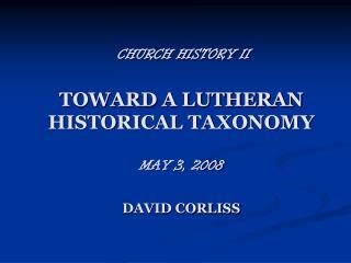 CHURCH HISTORY II TOWARD A LUTHERAN HISTORICAL TAXONOMY MAY 3, 2008 DAVID CORLISS