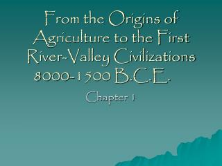 From the Origins of Agriculture to the First River-Valley Civilizations 8000-1500 B.C.E.
