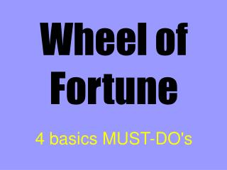 Wheel of Fortune 4 basics MUST-DO's