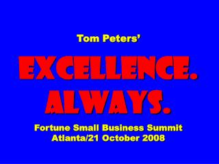 Tom Peters'  EXCELLENCE. ALWAYS. Fortune Small Business Summit Atlanta/21 October 2008