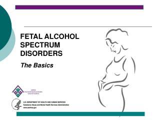 FETAL ALCOHOL SPECTRUM DISORDERS The Basics