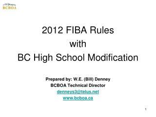 2012 FIBA Rules with  BC High School Modification Prepared by: W.E. (Bill) Denney BCBOA Technical Director denneys3@tel
