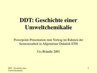 DDT: Geschichte einer Umweltchemikalie Powerpoint-Präsentation zum Vortrag im Rahmen der Semesterarbeit in Allgemeiner