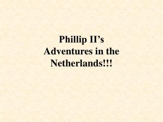 Phillip II's  Adventures in the Netherlands!!!