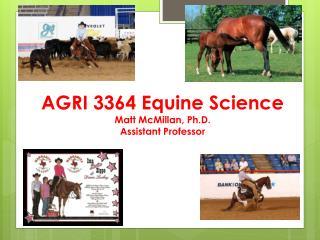 AGRI 3364 Equine  Science Matt McMillan, Ph.D. Assistant Professor