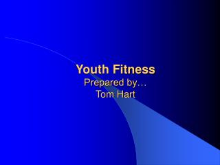 Youth Fitness Prepared by…  Tom Hart