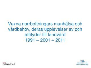 Vuxna norrbottningars munhälsa och vårdbehov, deras upplevelser av och attityder till tandvård 1991 – 2001  –  2011